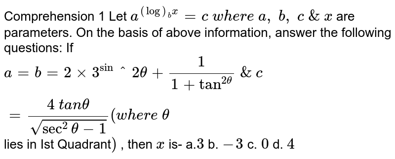 Comprehension   1 Let   `a^((log)_b x)=c\ w h e r e\ a ,\ b ,\ c\ &\ x\ ` are   parameters. On the basis of above information,   answer the following questions:  If `a=b=2xx3^sin^2theta+1/(1+tan^(2theta))\ &\ c=(4\ t a ntheta)/(sqrt(sec^2theta-1))(w h e r e\ theta` lies in Ist Quadrant`)` ,   then `x` is- a.`3`  b. `-3`    c.`\ 0`    d. `4`