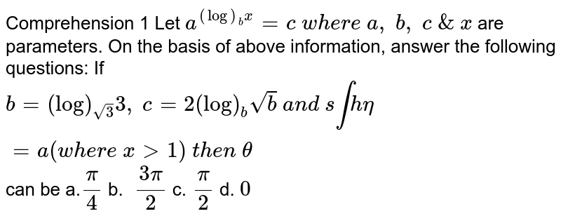 Comprehension   1 Let   `a^((log)_b x)=c\ w h e r e\ a ,\ b ,\ c\ &\ x\ ` are   parameters. On the basis of above information,   answer the following questions:  If   `b=(log)_(sqrt(3))3,\ c=2(log)_bsqrt(b)\ a n d\ s intheta=a(w h e r e\ x >1)\ t h e n\ theta` can be a.`pi/4`    b. `\ (3pi)/2`  c.`\ pi/2`  d. `0`