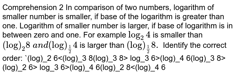 Comprehension   2 In   comparison of two numbers, logarithm of smaller number is smaller, if base of   the logarithm is greater than one. Logarithm of smaller number is larger, if   base of logarithm is in between zero and one. For example `log_2 4` is smaller than `(log)_2 8\ a n d(log)_(1/2)4` is larger than `(log)_(1/2)8.`    Identify the correct order:  `(log)_2 6<(log)_3 8<log_3 6<(log)_4 6`   `(log)_2 6>(log)_3 8> log_3 6>(log)_4 6`   `(log)_3 8>(log)_2 6> log_3 6>(log)_4 6`   `(log)_2 8<(log)_4 6<log_3 6<(log)_4 6`