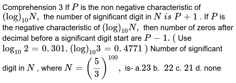 Comprehension 3 If   `P` is the non negative characteristic of `(log)_(10)N ,` the number of significant digit in `N\ i s\ P+1` .   If ` P` is the negative characteristic of `(log)_(10)N ,` then   number of zeros after decimal before a significant digit start are `P-1.(` Use   `log_(10)\ 2=0. 301.(log)_(10)3=0. 4771` `)`   Number of significant digit in `N` , where `N=(5/3)^(100),` is- a.`23`  b. `\ 22`    c.`\ 21`  d.   none