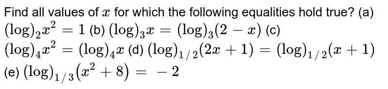 Find all values of `x` for which the following equalities hold true?  (a) `(log)_2x^2=1` (b) `(log)_3x=(log)_3(2-x)` (c) `(log)_4x^2=(log)_4x`  (d) `(log)_(1//2)(2x+1)=(log)_(1//2)(x+1)` (e)  `(log)_(1//3)(x^2+8)=-2`