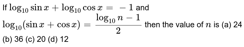 If `log_(10) sin x+log_(10)cos x=-1` and `log_(10)(sinx+cosx)=(log_(10)n-1)/2` then the value of `n` is (a) 24 (b) 36 (c) 20 (d) 12
