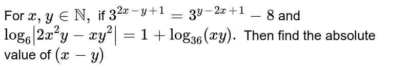 For `x , y  in NN ,` if `3^(2x-y+1)=3^(y-2x+1)-8` and `log_6|2x^2y-x y^2|=1+log_(36)(x y).` Then find the absolute value of `(x-y)`