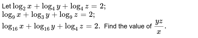 Let  `log_2x+log_4y+log_4z=2;` `log_9x+log_3y+log_9z=2;` `log_(16)x+log_(16)y+log_4z=2.` Find the value of `(y z)/x.`