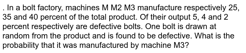 . In a bolt factory, machines M M2 M3 manufacture respectively 25, 35 and 40 percent of the total product. Of their output 5, 4 and 2 percent respectively are defective bolts. One bolt is drawn at random from the product and is found to be defective. What is the probability that it was manufactured by machine M3? 12'3