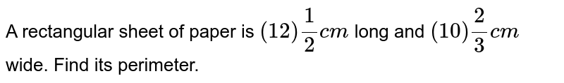 A rectangular sheet of paper is `(12) 1/2 cm` long and `(10) 2/3 cm` wide. Find its perimeter.