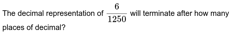 The decimal representation of `(6)/(1250)` will terminate after how many places of decimal?