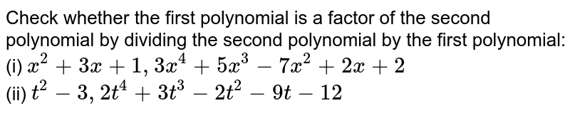 Check whether the first polynomial is a factor of the second polynomial by dividing the second polynomial by the first polynomial: <br> (i) `x^(2) + 3x + 1, 3x^(4) + 5x^(3) - 7x^(2) + 2x+2` <br> (ii) `t^(2) -3, 2t^(4) + 3t^(3) - 2t^(2) - 9t -12`