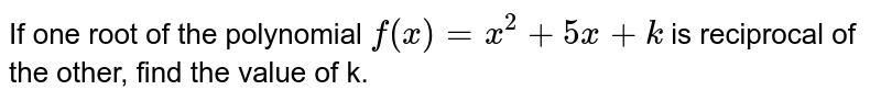 If one root of the polynomial `f(x) = x^2 + 5x + k` is reciprocal of the other, find the value of k.