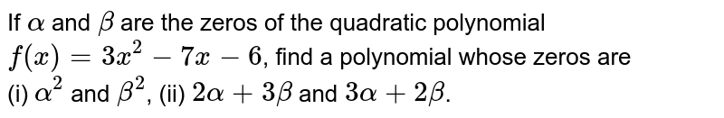 If `alpha` and `beta` are the zeros of the quadratic polynomial `f(x) = 3x^2 - 7x - 6`, find a polynomial whose zeros are <br> (i) `alpha^(2)` and `beta^(2)`, (ii) `2alpha + 3beta` and `3alpha + 2beta`.