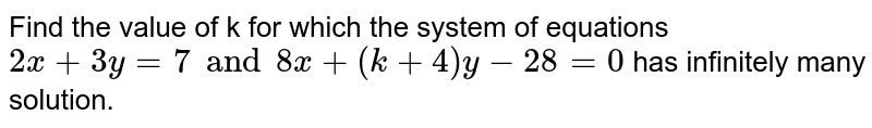 Find the value of k for which the system of equations `2x + 3y=7 and 8x + (k +4)y -28 =0` has infinitely many solution.