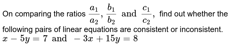 On comparing the ratios `(a_(1))/(a_(2)), (b_(1))/(b_(2)) and (c_(1))/(c_(2)) ,` find out whether the following pairs of linear equations are consistent or inconsistent.  <br> `x - 5y =7 and -3x +15y =8`