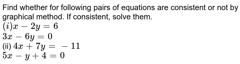 Find whether for following pairs of equations are consistent or not by graphical method. If consistent, solve them. <br> `(i) x-2y =6` <br> `3x - 6 y=0` <br> (ii) `5x + 3y =1` <br> `x + 5y + 13=0` <br> (iii) `4x + 7y =-11` <br> ` 5x - y +4 =0`