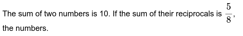 The sum of two numbers is 10. If the sum of their reciprocals is `(5)/(8)`, the numbers.