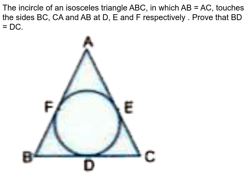 """The incircle of an isosceles triangle ABC, in which AB = AC, touches the sides BC, CA and AB at D, E and F respectively . Prove that BD = DC. <br> <img src=""""https://d10lpgp6xz60nq.cloudfront.net/physics_images/VKP_XAM_IDA_MAT_X_C08_E02_008_Q01.png"""" width=""""80%"""">"""