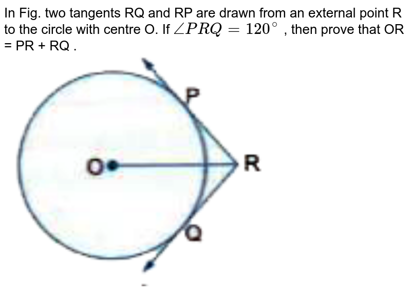 """In Fig.  two tangents RQ and RP are drawn from an external point R to the circle with centre O. If  `anglePRQ = 120 ^@`  , then prove that OR = PR + RQ . <br> <img src=""""https://d10lpgp6xz60nq.cloudfront.net/physics_images/VKP_XAM_IDA_MAT_X_C08_E07_006_Q01.png"""" width=""""80%"""">"""