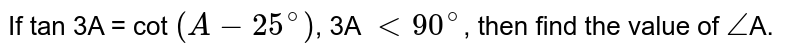 If tan 3A = cot `(A - 25^(@))`, 3A `lt 90^(@)`, then find the value of `angle`A.