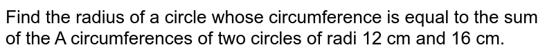 Find the radius of a circle whose circumference is equal to the sum of the A circumferences of two circles of radi 12 cm and 16 cm.