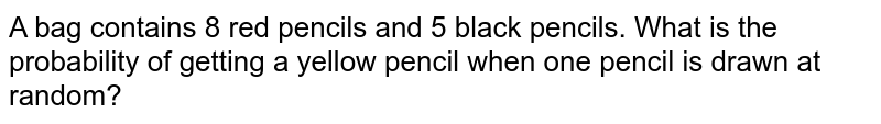 A bag contains 8 red pencils and 5 black pencils. What is the probability of getting a yellow pencil when one pencil is drawn at random?