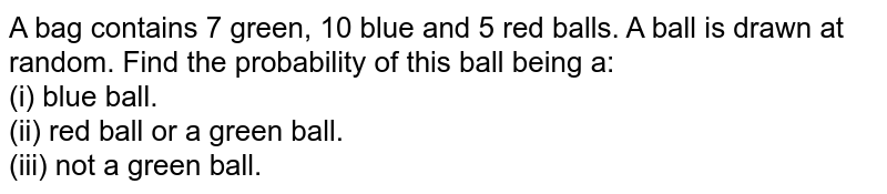 A bag contains 7 green, 10 blue and 5 red balls. A ball is drawn at random. Find the probability  of this ball being a: <br> (i) blue ball. <br> (ii) red ball or a green ball. <br> (iii) not a green ball.