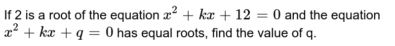If 2 is a root of the equation `x^2+ kx + 12 =0` and the equation `x^2 + kx + q = 0` has equal roots, find the value of q.