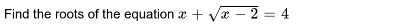 Find the roots of the equation `x+ sqrt(x-2)=4`