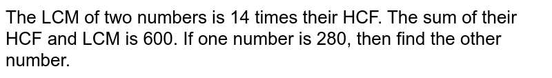The LCM of two numbers is 14 times their HCF. The sum of their HCF and LCM is 600. If one number is 280, then find the other number.