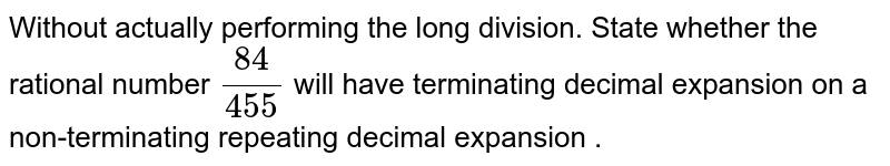 Without actually performing the long division. State whether the rational number `84/455` will have terminating decimal expansion on a non-terminating repeating decimal expansion .