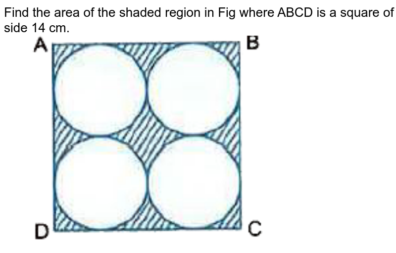 """Find the area of the shaded region in Fig  where ABCD is a square of side 14 cm. <br> <img src=""""https://d10lpgp6xz60nq.cloudfront.net/physics_images/VKP_XAM_IDA_MAT_X_MQP_09_E01_029_Q01.png"""" width=""""80%"""">"""