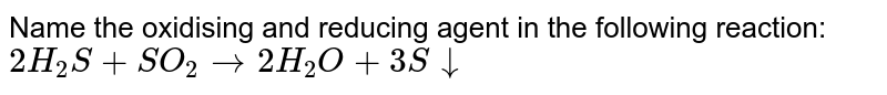 Name the oxidising and reducing agent in the following reaction: <br> `2H_(2)S+SO_(2)rarr2H_(2)O+3Sdarr`