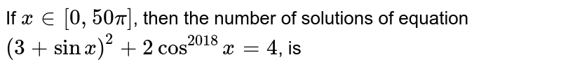 If `x in[0,50 pi]`, then the number of solutions of equation `(3+sin x)^(2)+2cos^(2018)x=4`, is