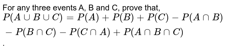 For any three events A, B and C, prove that,   `P(A uu B uu C) = P(A) + P(B) + P(C)-P(A nn B)-P(BnnC)-P(C nn A)+P(AnnBnnC)` .