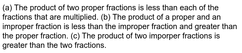 (a) The product of two proper fractions is less than each of the   fractions that are multiplied. (b) The product of a proper and an improper fraction is less than the   improper fraction and greater than the proper fraction. (c) The product of two imporper fractions is greater   than the two fractions.