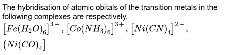The hybridisation of atomic obitals of the transition metals in the following complexes are respectively. <br> `[Fe(H_(2)O)_(6)]^(3+), [Co(NH_(3))_(6)]^(3+) , [Ni(CN)_(4)]^(2-),(Ni(CO)_(4)]`