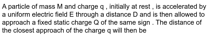 A particle of mass M and charge q , initially at rest , is accelerated by a uniform electric field E through a distance D and is then allowed to approach a fixed static charge Q of the same sign . The distance of the closest approach of the charge q will then be
