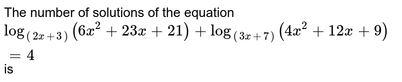 The number of solutions of the equation  <br>` log_((2x + 3)) ( 6x^(2) + 23 x + 21) + log_((3x + 7)) (4x^(2) + 12 x + 9) = 4 ` is