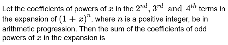 Let the coefficients of powers of `x` in the `2^(nd), 3^(rd)  and 4^(th)` terms in the expansion of `(1 + x)^(n)`, where `n` is a positive integer, be in arithmetic progression. Then the sum of the coefficients of odd powers of `x` in the expansion is