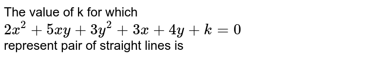 The value of k for which <br> `2x^(2) + 5xy + 3y^(2) + 3x + 4y + k = 0` <br> represent pair of straight lines is