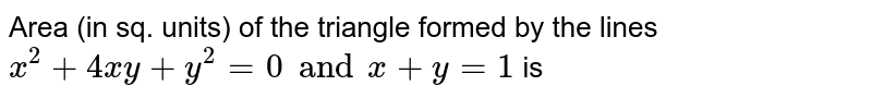 Area (in sq. units) of the triangle formed by the lines `x^(2)+ 4xy+ y^(2)=0 and x+y=1` is