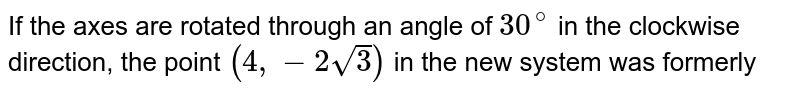 If the axes are rotated through an angle of `30^(@)` in the clockwise direction, the point `(4,-2 sqrt3)` in the new system was formerly