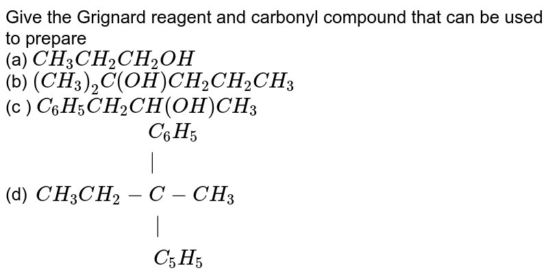 """Give the Grignard reagent and carbonyl compound that can be used to prepare <br> (a) `CH_(3)CH_(2)CH_(2)OH` <br> (b) `(CH_(3))_(2)C(OH)CH_(2)CH_(2)CH_(3)` <br> (c ) `C_(6)H_(5)CH_(2)CH(OH)CH_(3)` <br> (d) `{:(""""                 """"C_(6)H_(5)),(""""                   