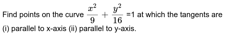 Find points on the curve `(x^(2))/(9) +(y^(2))/(16)` =1 at which the tangents are <br> (i) parallel to x-axis (ii) parallel to y-axis.