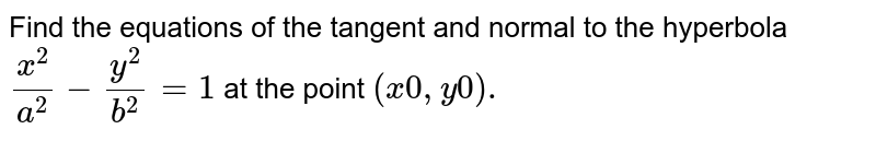 Find the equations of the tangent and normal to the hyperbola `(x^(2))/(a^(2))-(y^(2))/(b^(2))=1` at the point `(x^(0), y^(0)).`