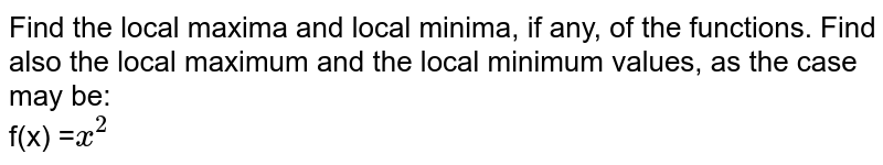 Find the local maxima and local minima, if any, of the functions. Find also the local maximum and the local minimum values, as the case may be: <br>  f(x) =`x^(2)`