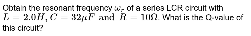 Obtain the resonant frequency `omega_(r )` of a series LCR circuit with `L = 2.0H, C = 32 muF and R = 10 Omega`. What is the Q-value of this circuit?