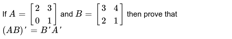 If `A=[[2,3] , [0,1]]` and `B=[[3,4] , [2,1]]` then prove that `(AB)'=B'A'`