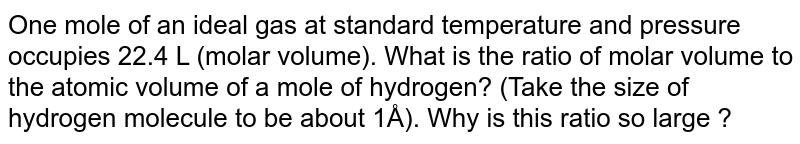 One mole of an ideal gas at standard temperature and pressure occupies 22.4 L (molar volume). What is the ratio of molar volume to the atomic volume of a mole of hydrogen? (Take the size of hydrogen molecule to be about 1Å). Why is this ratio so large ?