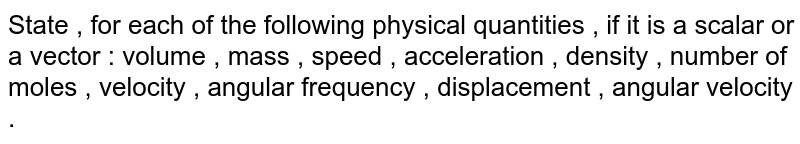 State , for each of the  following physical quantities , if it is a  scalar or a vector : volume , mass , speed , acceleration , density , number of moles , velocity , angular frequency , displacement , angular velocity .