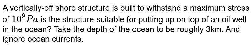 A vertically-off shore structure is built to withstand a maximum stress of `10^9 Pa` is the structure suitable for putting up on top of an oil well in the ocean? Take the depth of the ocean to be roughly 3km. And ignore ocean currents.