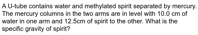 A U-tube contains water and methylated spirit separated by mercury. The mercury columns in the two arms are in level with 10.0 cm of water in one arm and 12.5cm of spirit to the other. What is the specific gravity of spirit?